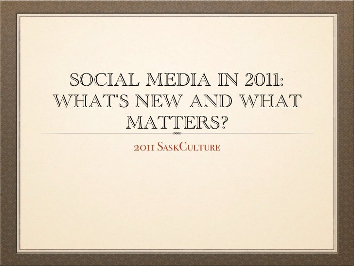 SOCIAL MEDIA IN 2011:WHATS NEW AND WHAT      MATTERS?       2011 SaskCulture