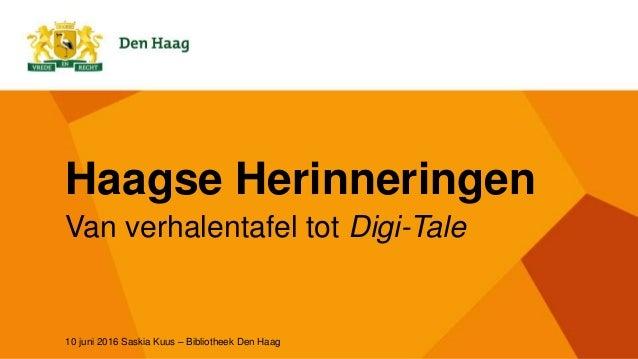 Haagse Herinneringen Van verhalentafel tot Digi-Tale 10 juni 2016 Saskia Kuus – Bibliotheek Den Haag