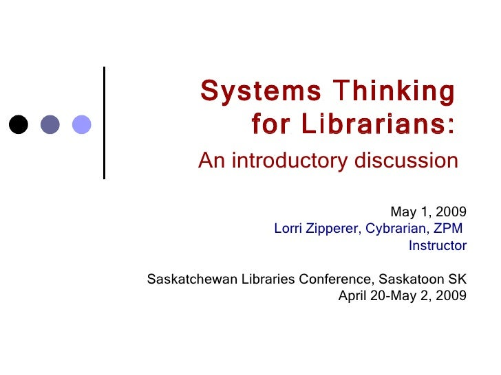 Systems Thinking  for Librarians:  An introductory discussion   May 1, 2009 Lorri Zipperer, Cybrarian, ZPM  Instructor Sas...