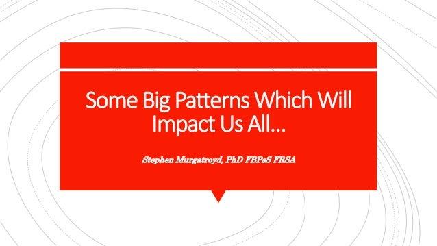 SomeBig Patterns WhichWill Impact Us All… Stephen Murgatroyd, PhD FBPsS FRSA