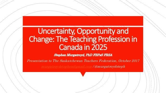 Uncertainty,Opportunityand Change:TheTeachingProfessionin Canadain2025 Stephen Murgatroyd, PhD FBPsS FRSA Presentation to ...