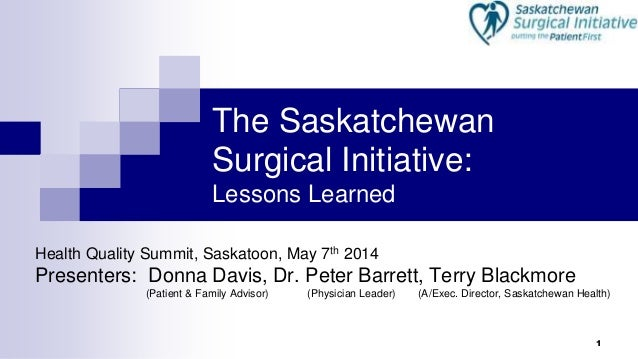 1 The Saskatchewan Surgical Initiative: Lessons Learned Health Quality Summit, Saskatoon, May 7th 2014 Presenters: Donna D...