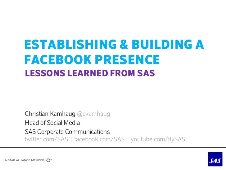 ESTABLISHING & BUILDING AFACEBOOK PRESENCELESSONS LEARNED FROM SASChristian Kamhaug @ckamhaugHead of Social MediaSAS Corpo...