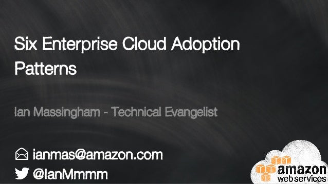 Six Enterprise Cloud Adoption Patterns ianmas@amazon.com @IanMmmm Ian Massingham - Technical Evangelist