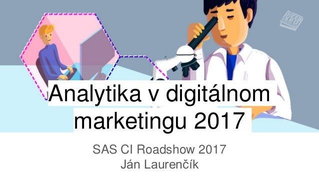 Analytika v digitálnom marketingu 2017 SAS CI Roadshow 2017 Ján Laurenčík