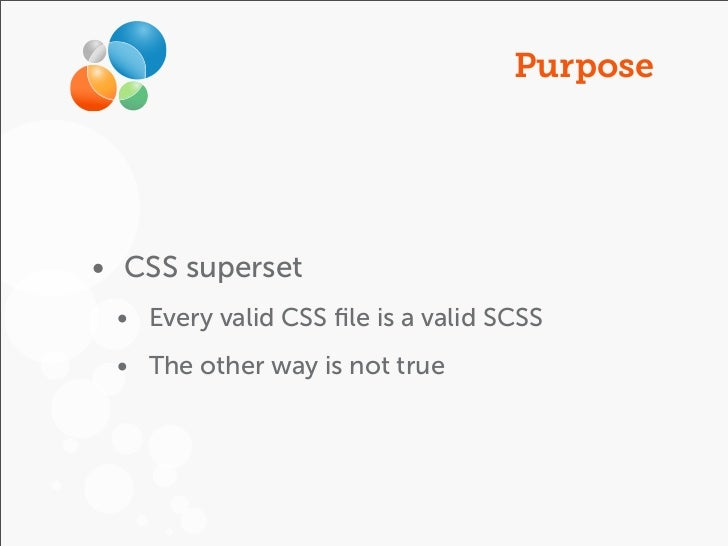 Purpose• CSS superset • Every valid CSS file is a valid SCSS • The other way is not true