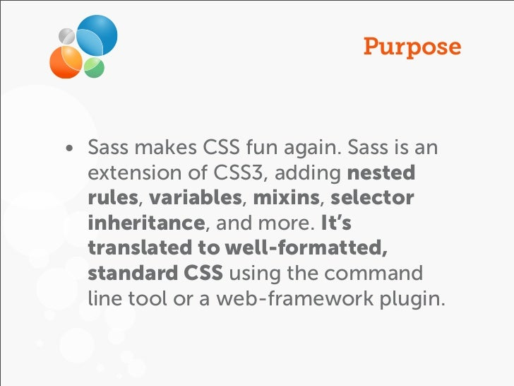 Purpose• Sass makes CSS fun again. Sass is an  extension of CSS3, adding nested  rules, variables, mixins, selector  inher...