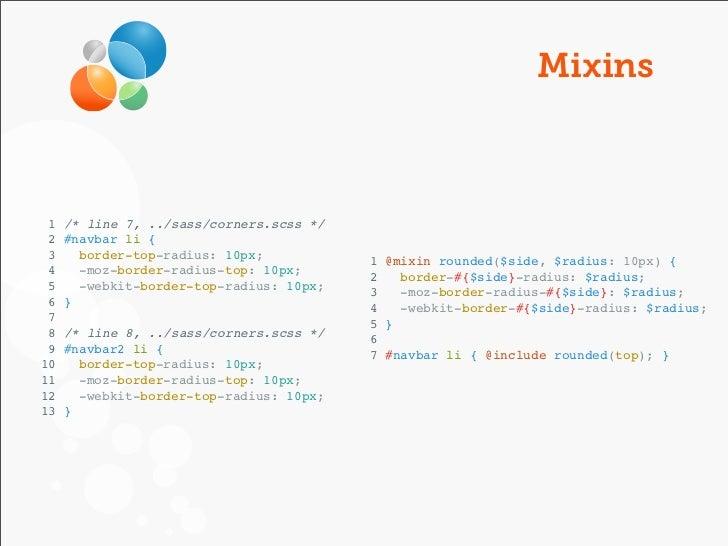 Mixins 1   /* line 7, ../sass/corners.scss */ 2   #navbar li { 3     border-top-radius: 10px;           1 @mixin rounded($...