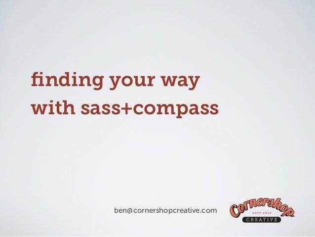 finding your waywith sass+compass       ben@cornershopcreative.com
