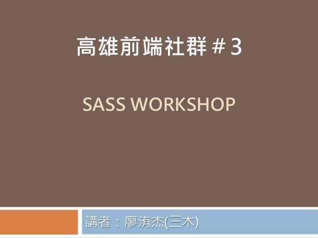 SASS WORKSHOP 講者:廖洧杰(三木) 高雄前端社群#3