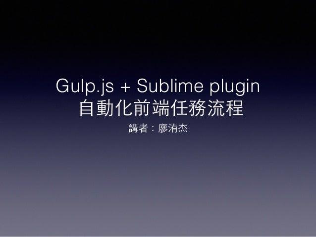 Gulp.js + Sublime plugin ⾃自動化前端任務流程 講者:廖洧杰