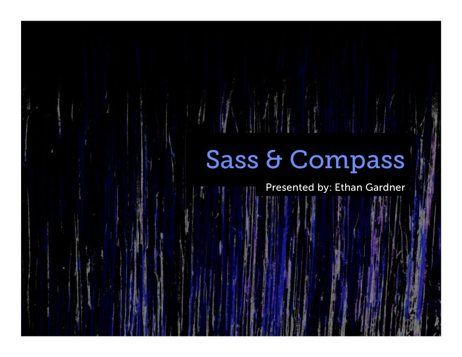 Sass & Compass    Presented by: Ethan Gardner