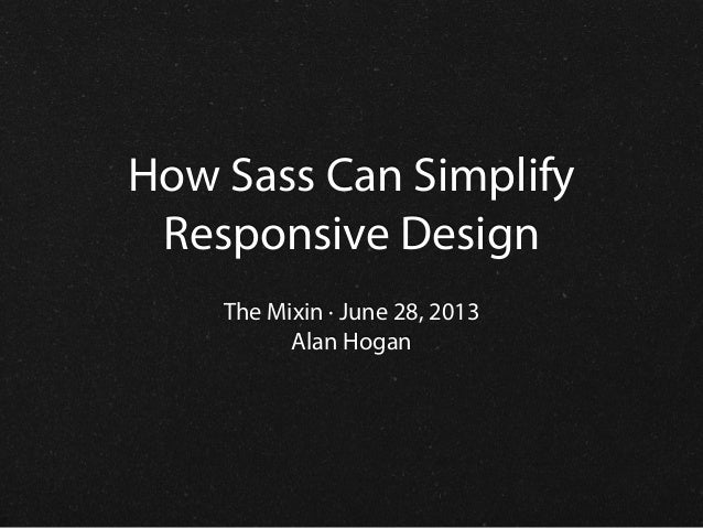 How Sass Can Simplify Responsive Design The Mixin · June 28, 2013 Alan Hogan