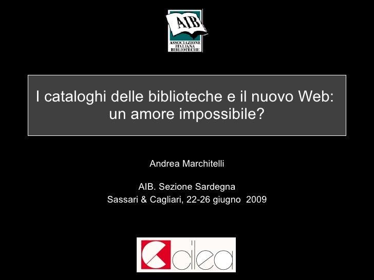 I cataloghi delle biblioteche e il nuovo Web:  un amore impossibile? Andrea Marchitelli AIB. Sezione Sardegna Sassari & Ca...