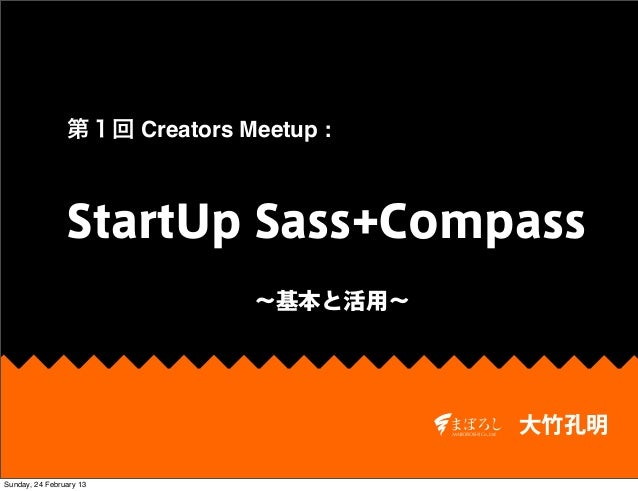 第1回 Creators Meetup :                StartUp Sass+Compass                               ∼基本と活用∼                           ...