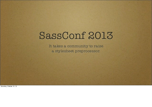 SassConf 2013 It takes a community to raise a stylesheet preprocessor.  Saturday, October 12, 13