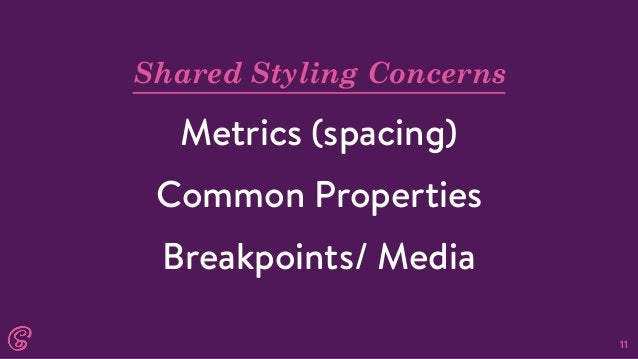 11 Shared Styling Concerns Metrics (spacing) Common Properties Breakpoints/ Media