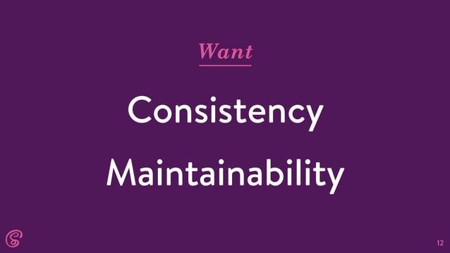 12 Want Consistency Maintainability