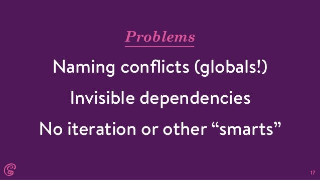 """17 Problems Naming conflicts (globals!) Invisible dependencies No iteration or other """"smarts"""""""