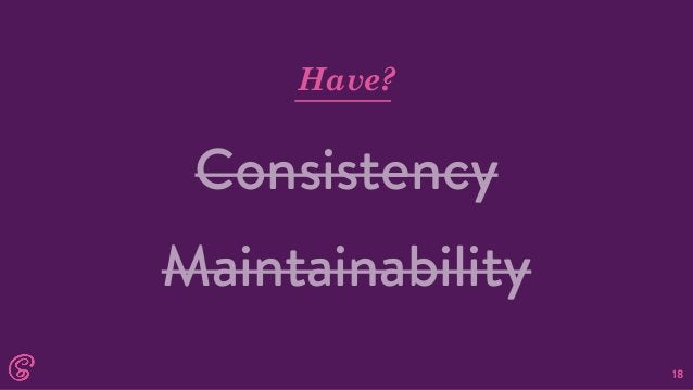 18 Have? Consistency Maintainability
