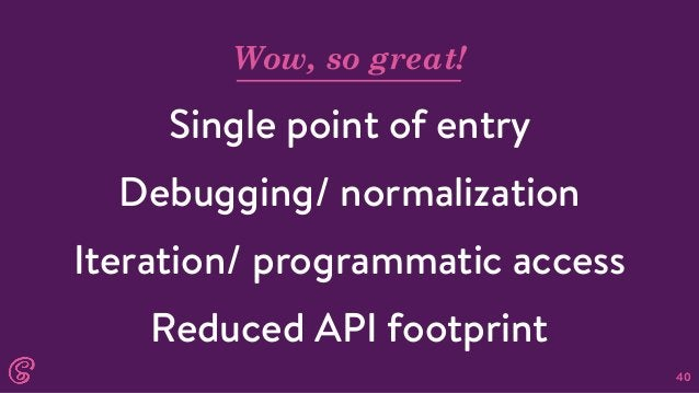 40 Wow, so great! Single point of entry Debugging/ normalization Iteration/ programmatic access Reduced API footprint