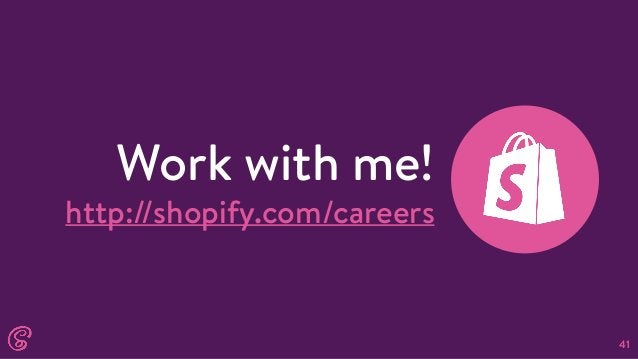 41 Work with me! http://shopify.com/careers