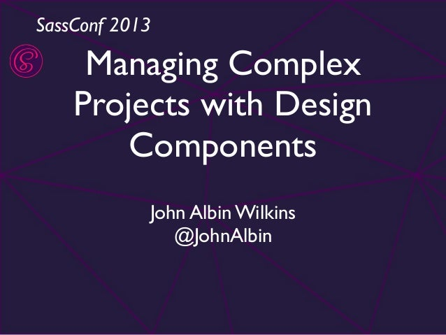 SassConf 2013  Managing Complex Projects with Design Components John Albin Wilkins @JohnAlbin