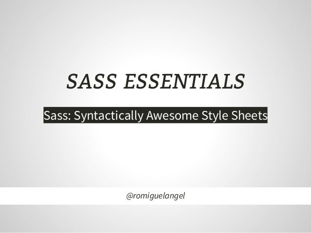 SASS ESSENTIALS Sass: Syntactically Awesome Style Sheets @romiguelangel