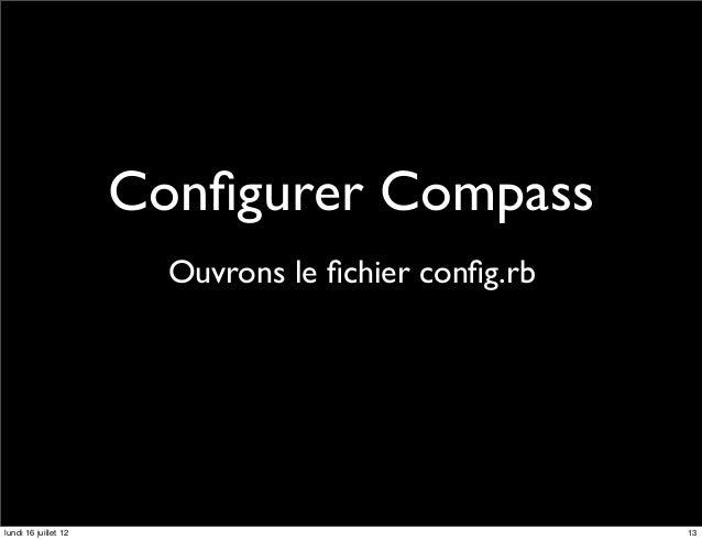 Configurer Compass                        Ouvrons le fichier config.rblundi 16 juillet 12                                  13