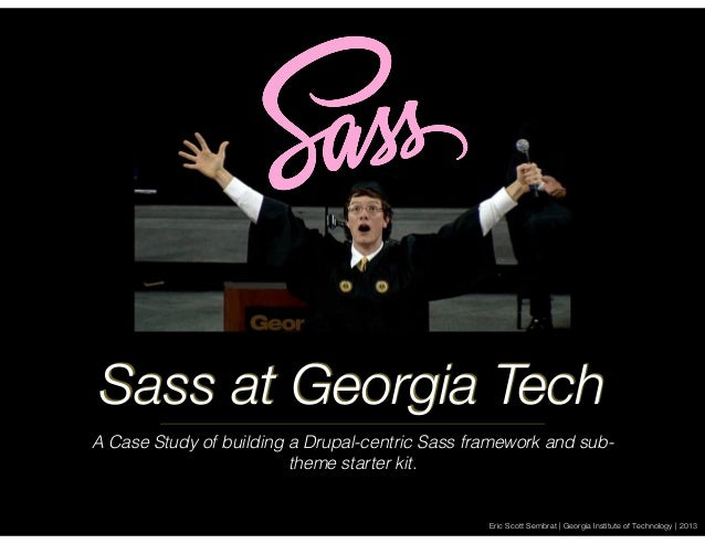 Sass at Georgia Tech A Case Study of building a Drupal-centric Sass framework and subtheme starter kit.  Eric Scott Sembra...