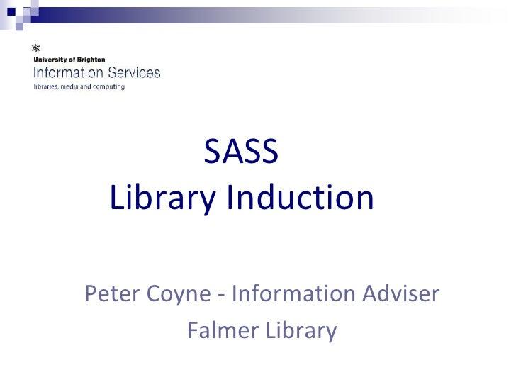 SASSLibrary Induction<br />Peter Coyne - Information Adviser <br />Falmer Library<br />