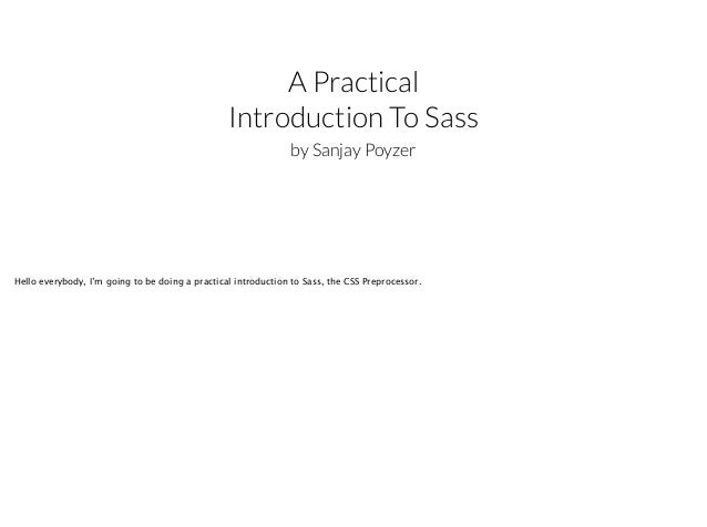 A Practical Introduction To Sass by Sanjay Poyzer  Hello everybody, I'm going to be doing a practical introduction to Sass...