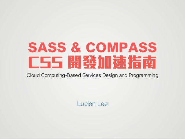 CSS 開發加速指南 Cloud Computing-Based Services Design and Programming Lucien Lee SASS & COMPASS