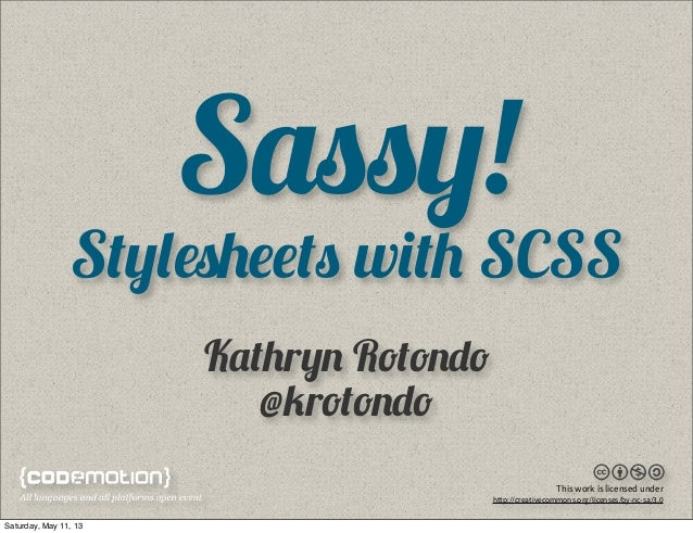Sassy!Stylesheets with SCSSKathryn Rotondo@krotondoThis work is licensed underhttp://creativecommons.org/licenses/by-nc-sa...