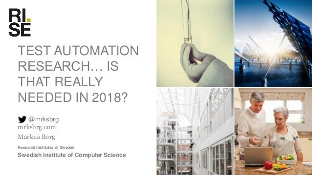 Research Institutes of Sweden TEST AUTOMATION RESEARCH… IS THAT REALLY NEEDED IN 2018? @mrksbrg mrksbrg.com Markus Borg Sw...
