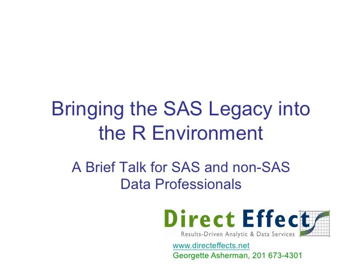 Bringing the SAS Legacy into      the R Environment   A Brief Talk for SAS and non-SAS           Data Professionals       ...