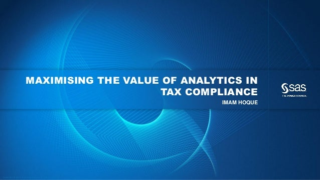 Copyr ight © 2013, SAS Institute Inc. All rights reser ved. MAXIMISING THE VALUE OF ANALYTICS IN TAX COMPLIANCE IMAM HOQUE