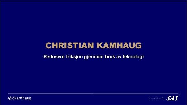 Redusere friksjon gjennom bruk av teknologi CHRISTIAN KAMHAUG @ckamhaug