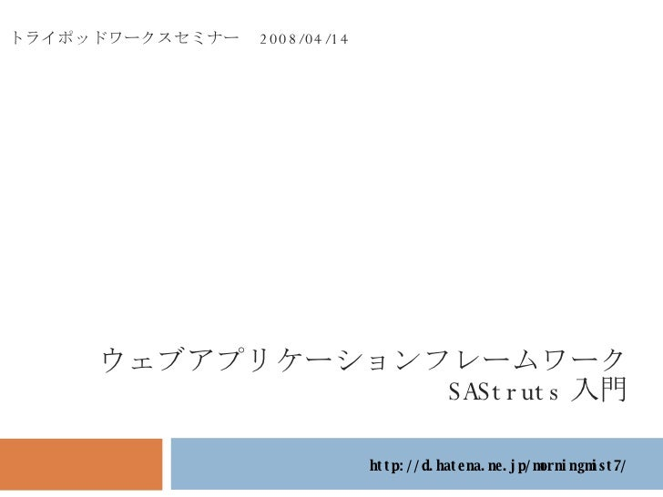 http://d.hatena.ne.jp/morningmist7/ トライポッドワークスセミナー  2008/04/14 ウェブアプリケーションフレームワーク SAStruts 入門