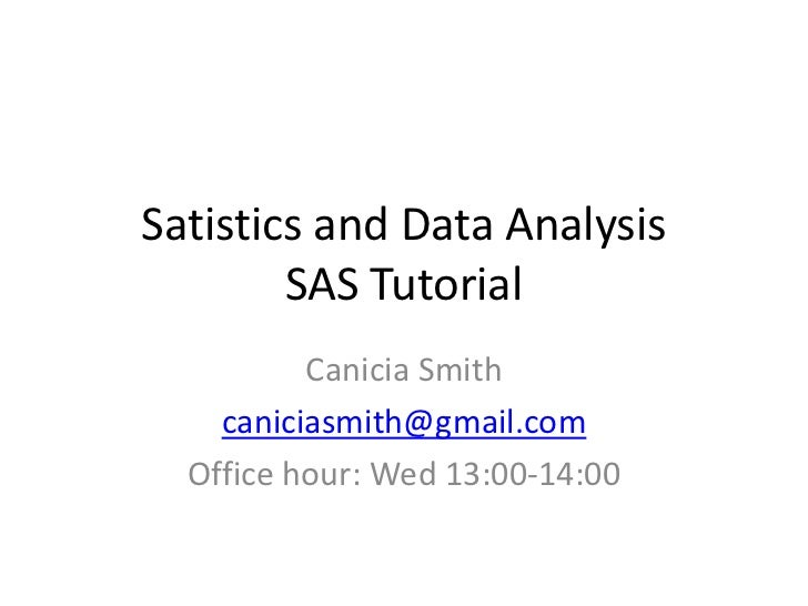Satistics and Data Analysis        SAS Tutorial          Canicia Smith    caniciasmith@gmail.com  Office hour: Wed 13:00-1...