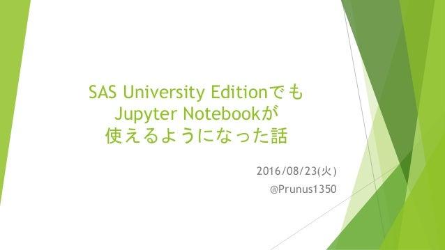 SAS University Editionでも Jupyter Notebookが 使えるようになった話 2016/08/23(火) @Prunus1350