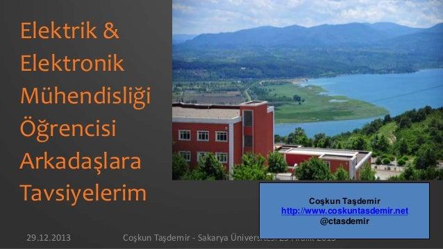 Elektrik & Elektronik Mühendisliği Öğrencisi Arkadaşlara Tavsiyelerim 29.12.2013  Coşkun Taşdemir http://www.coskuntasdemi...