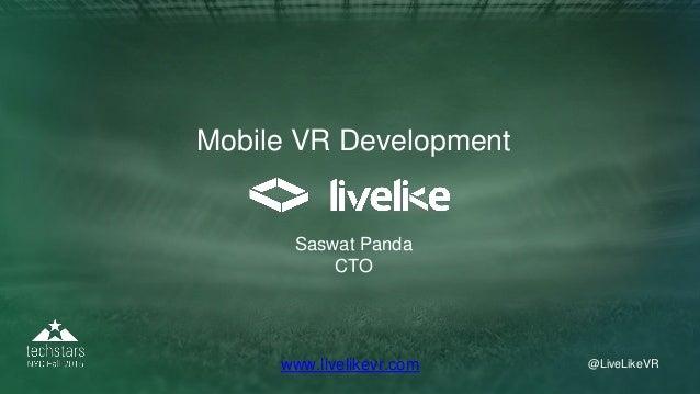 @LiveLikeVR@LiveLikeVRwww.livelikevr.com Mobile VR Development Saswat Panda CTO