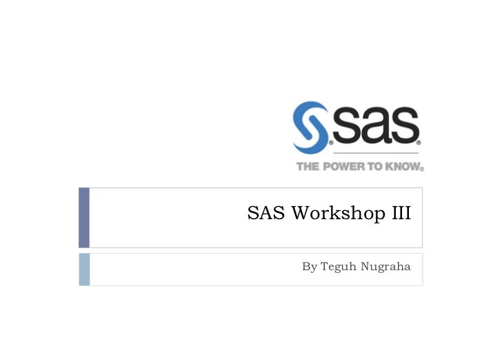 SAS Workshop III     By Teguh Nugraha