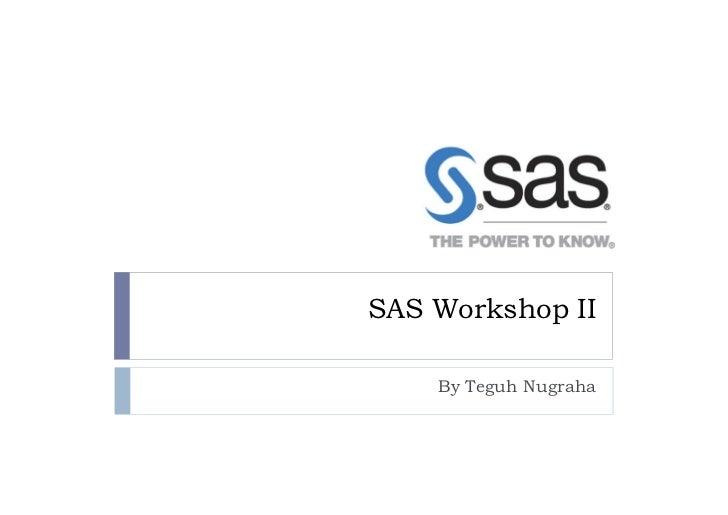SAS Workshop II    By Teguh Nugraha