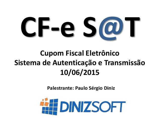 CF-e S@T Palestrante: Paulo Sérgio Diniz Cupom Fiscal Eletrônico Sistema de Autenticação e Transmissão 10/06/2015