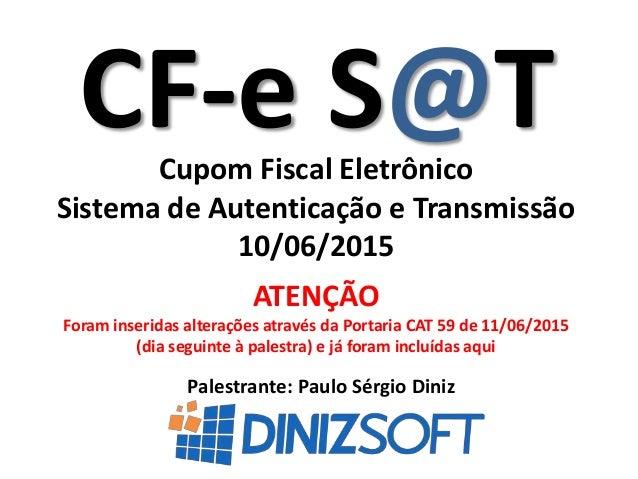 CF-e S@T Palestrante: Paulo Sérgio Diniz Cupom Fiscal Eletrônico Sistema de Autenticação e Transmissão 10/06/2015 ATENÇÃO ...