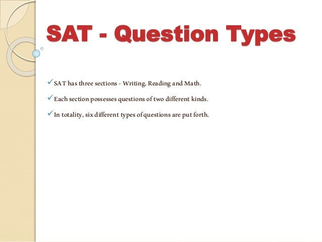 SAT - Question Types SAThasthreesections-Writing,ReadingandMath. Eachsectionpossessesquestionsoftwodifferentkinds. Into...
