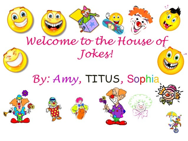 Welcome to the House of Jokes! By: Amy, TITUS, Sophia