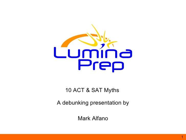 10 ACT & SAT Myths  A debunking presentation by Mark Alfano www.LuminaPrep.com